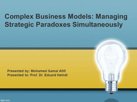 Complex Business Models: Managing Strategic Paradoxes Simultaneously Presented by: Mohamed Gamal Afifi Presented to: Prof. Dr. Eduard Heindl.