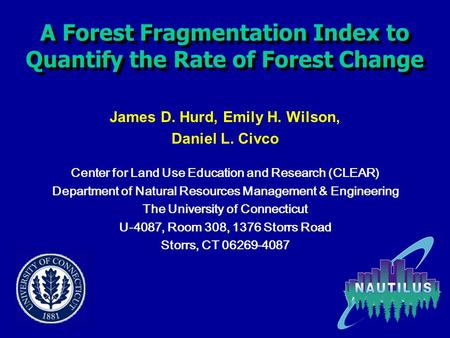 A Forest Fragmentation Index to Quantify the Rate of Forest Change James D. Hurd, Emily H. Wilson, Daniel L. Civco Center for Land Use Education and Research.
