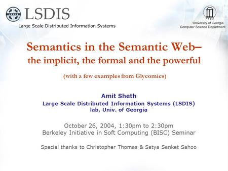 Semantics in the Semantic Web– the implicit, the formal and the powerful (with a few examples from Glycomics) Amit Sheth Large Scale Distributed Information.