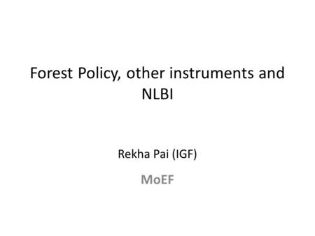 Forest Policy, other instruments and NLBI Rekha Pai (IGF) MoEF.