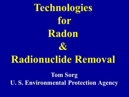 Technologies for Radon & Radionuclide Removal Tom Sorg U. S. Environmental Protection Agency.