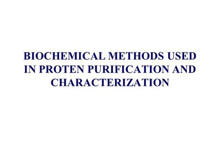 BIOCHEMICAL METHODS USED IN PROTEN PURIFICATION AND CHARACTERIZATION
