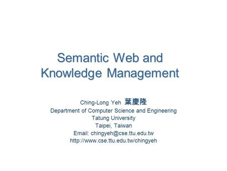 Semantic Web and Knowledge Management Ching-Long Yeh 葉慶隆 Department of Computer Science and Engineering Tatung University Taipei, Taiwan