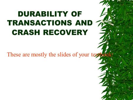 DURABILITY OF TRANSACTIONS AND CRASH RECOVERY These are mostly the slides of your textbook !