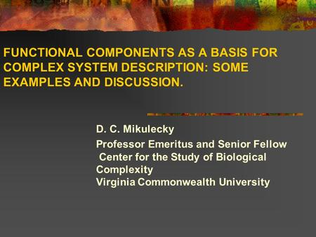 FUNCTIONAL COMPONENTS AS A BASIS FOR COMPLEX SYSTEM DESCRIPTION: SOME EXAMPLES AND DISCUSSION. D. C. Mikulecky Professor Emeritus and Senior Fellow  Center.