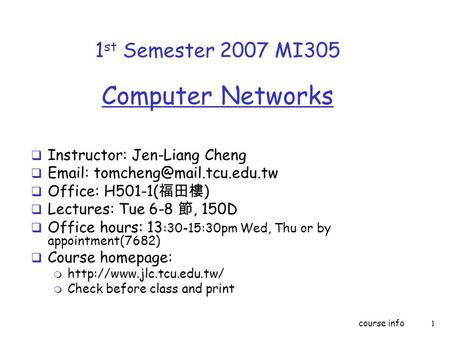 Course info1 1 st Semester 2007 MI305 Computer Networks  Instructor: Jen-Liang Cheng     Office: H501-1( 福田樓 )  Lectures: