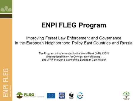 ENPI FLEG Program Improving Forest Law Enforcement and Governance in the European Neighborhood Policy East Countries and Russia The Program is implemented.