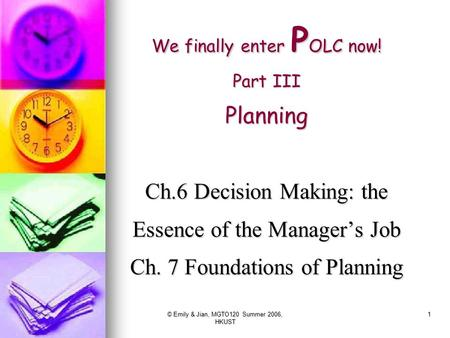 © Emily & Jian, MGTO120 Summer 2006, HKUST 1 We finally enter P OLC now! Part III Planning Ch.6 Decision Making: the Essence of the Manager's Job Ch. 7.