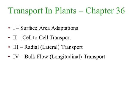 Transport In Plants – Chapter 36 I – Surface Area Adaptations II – Cell to Cell Transport III – Radial (Lateral) Transport IV – Bulk Flow (Longitudinal)
