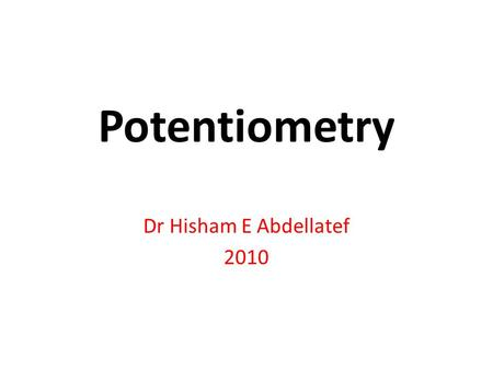 Potentiometry Dr Hisham E Abdellatef 2010. It is a method of analysis in which we determine the concentration of an ion or substance by measuring the.