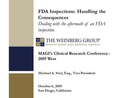 MAGI's Clinical Research Conference - 2009 West Michael A. Swit, Esq., Vice President October 6, 2009 San Diego, California FDA Inspections: Handling the.