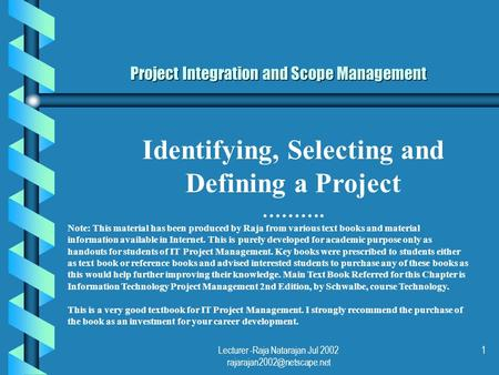 Lecturer -Raja Natarajan Jul 2002 1 Project Integration and Scope Management Identifying, Selecting and Defining a Project ……….