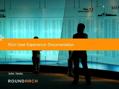 1 Rich User Experience Documentation John Yesko. 2 About Roundarch Roundarch is a specialized consultancy focused on designing and building websites and.