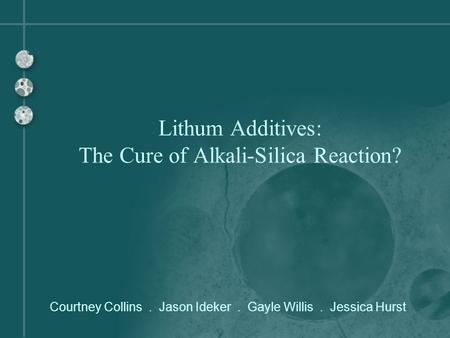 Courtney Collins. Jason Ideker. Gayle Willis. Jessica Hurst Lithum Additives: The Cure of Alkali-Silica Reaction?