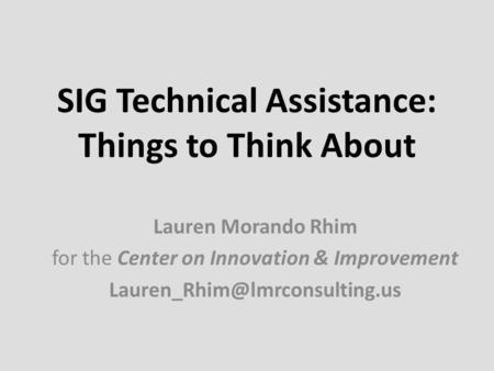 SIG Technical Assistance: Things to Think About Lauren Morando Rhim for the Center on Innovation & Improvement