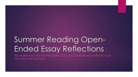 Summer Reading Open- Ended Essay Reflections REMINDERS AND TIPS FOR THE ENTIRE CLASS TO CONSIDER AS A PART OF YOUR INDIVIDUAL REFLECTIONS.