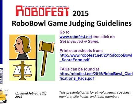 2015 RoboBowl Game Judging Guidelines Updated February 24, 2015 Go to www.robofest.netwww.robofest.net and click on Get Involved  Game. Print scoresheets.