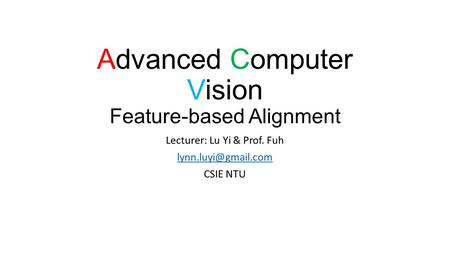 Advanced Computer Vision Feature-based Alignment Lecturer: Lu Yi & Prof. Fuh CSIE NTU.