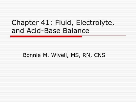 Chapter 41: Fluid, Electrolyte, and Acid-Base Balance Bonnie M. Wivell, MS, RN, CNS.
