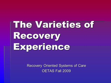 The Varieties of Recovery Experience Recovery Oriented Systems of Care OETAS Fall 2009.