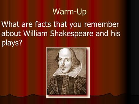 Warm-Up What are facts that you remember about William Shakespeare and his plays?