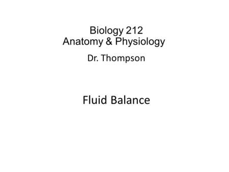 Biology 212 Anatomy & Physiology I Dr. Thompson Fluid Balance.