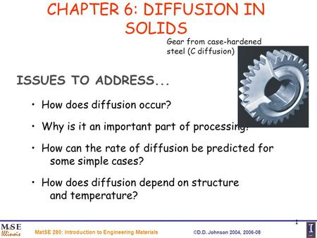 MatSE 280: Introduction to Engineering Materials ©D.D. Johnson 2004, 2006-08 1 CHAPTER 6: DIFFUSION IN SOLIDS ISSUES TO ADDRESS... How does diffusion occur?