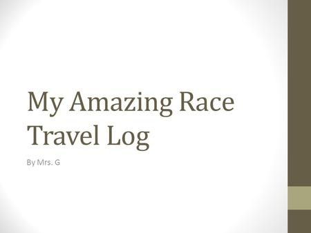 My Amazing Race Travel Log By Mrs. G. Table of Contents: Page 1 – Omaha Nebraska Page 8 - Asuncion Paraguay.
