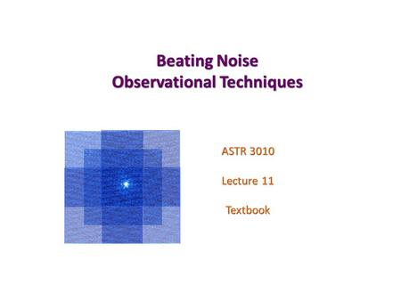 Beating Noise Observational Techniques ASTR 3010 Lecture 11 Textbook.