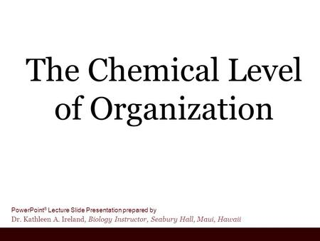 PowerPoint ® Lecture Slide Presentation prepared by Dr. Kathleen A. Ireland, Biology Instructor, Seabury Hall, Maui, Hawaii The Chemical Level of Organization.