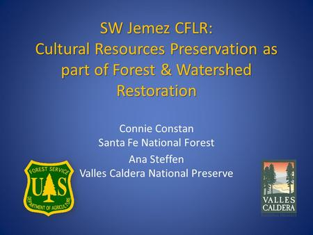 SW Jemez CFLR: Cultural Resources Preservation as part of Forest & Watershed Restoration Connie Constan Santa Fe National Forest Ana Steffen Valles Caldera.