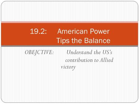 OBEJCTIVE: Understand the US's contribution to Allied victory 19.2: American Power Tips the Balance.