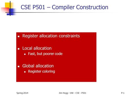 Spring 2014Jim Hogg - UW - CSE - P501P-1 CSE P501 – Compiler Construction Register allocation constraints Local allocation Fast, but poorer code Global.