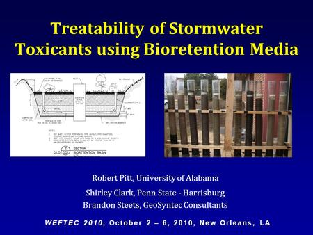 Robert Pitt, University of Alabama Shirley Clark, Penn State - Harrisburg Brandon Steets, GeoSyntec Consultants Treatability of Stormwater Toxicants using.