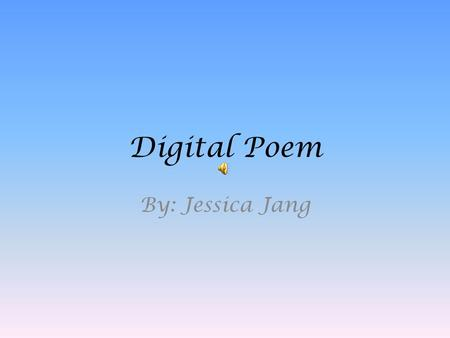 Digital Poem By: Jessica Jang. I walked up to the field of green, I stood still for a little while.