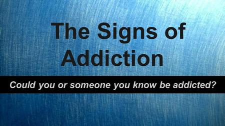 The Signs of Addiction Could you or someone you know be addicted?