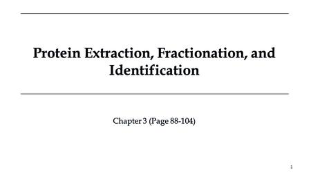 Protein Extraction, Fractionation, and Identification Protein Extraction, Fractionation, and Identification Chapter 3 (Page 88-104) Chapter 3 (Page 88-104)