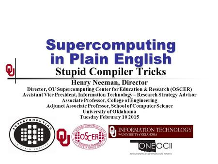 Supercomputing in Plain English Supercomputing in Plain English Stupid Compiler Tricks Henry Neeman, Director Director, OU Supercomputing Center for Education.