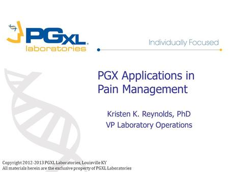 Copyright 2012-2013 PGXL Laboratories, Louisville KY All materials herein are the exclusive property of PGXL Laboratories PGX Applications in Pain Management.