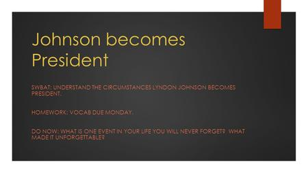 Johnson becomes President SWBAT: UNDERSTAND THE CIRCUMSTANCES LYNDON JOHNSON BECOMES PRESIDENT. HOMEWORK: VOCAB DUE MONDAY. DO NOW: WHAT IS ONE EVENT IN.