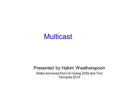 Multicast Presented by Hakim Weatherspoon Slides borrowed from Qi Huang 2009 and Tom Ternquist 2010.