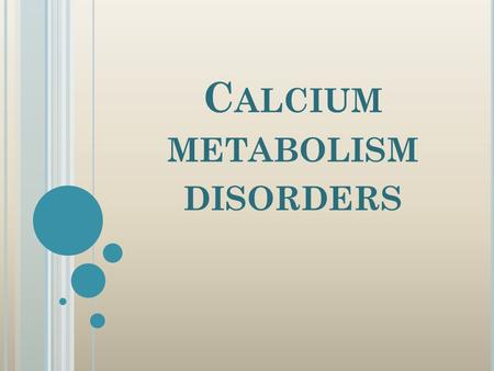 C ALCIUM METABOLISM DISORDERS. O VERVIEW : Calcium definition and requirement. Calcium metabolism regulators : VD, PTH and calcitonin. Functions of calcium.