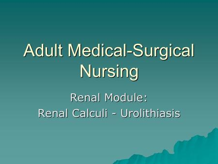 Adult Medical-Surgical Nursing Renal Module: Renal Calculi - Urolithiasis.