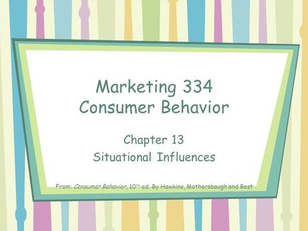 Marketing 334 Consumer Behavior Chapter 13 Situational Influences From: Consumer Behavior, 10 th ed. By Hawkins, Mothersbaugh and Best.