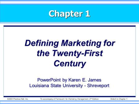 ©2003 Prentice Hall, Inc.To accompany A Framework for Marketing Management, 2 nd Edition Slide 0 in Chapter 1 Chapter 1 Defining Marketing for the Twenty-First.