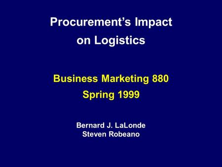 Procurement's Impact on Logistics Business Marketing 880 Spring 1999 Bernard J. LaLonde Steven Robeano.