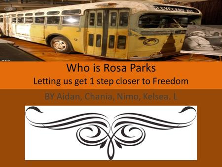 Who is Rosa Parks Letting us get 1 step closer to Freedom BY Aidan, Chania, Nimo, Kelsea. L.