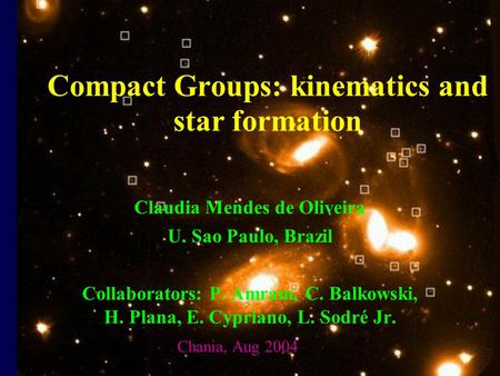 Compact Groups: kinematics and star formation Claudia Mendes de Oliveira U. Sao Paulo, Brazil Collaborators: P. Amram, C. Balkowski, H. Plana, E. Cypriano,