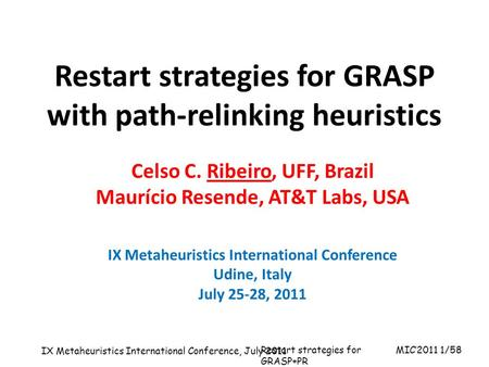 MIC'2011 1/58 IX Metaheuristics International Conference, July 2011 Restart strategies for GRASP+PR Talk given at the 10 th International Symposium on.