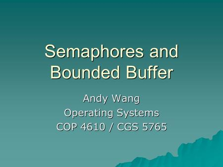 Semaphores and Bounded Buffer Andy Wang Operating Systems COP 4610 / CGS 5765.